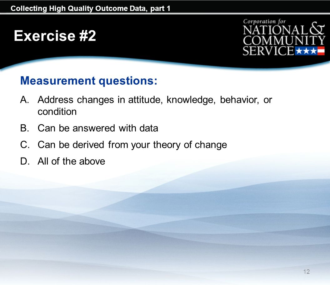 Collecting High Quality Outcome Data, part 1 Exercise #2 Measurement questions: A.Address changes in attitude, knowledge, behavior, or condition B.Can be answered with data C.Can be derived from your theory of change D.All of the above 12