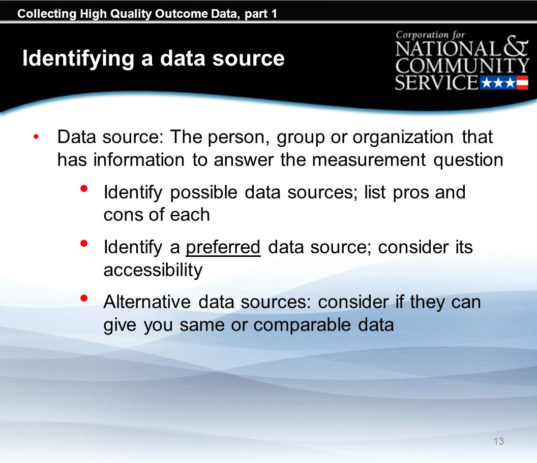 Collecting High Quality Outcome Data, part 1 Identifying a data source Data source: The person, group or organization that has information to answer the measurement question Identify possible data sources; list pros and cons of each Identify a preferred data source; consider its accessibility Alternative data sources: consider if they can give you same or comparable data 13