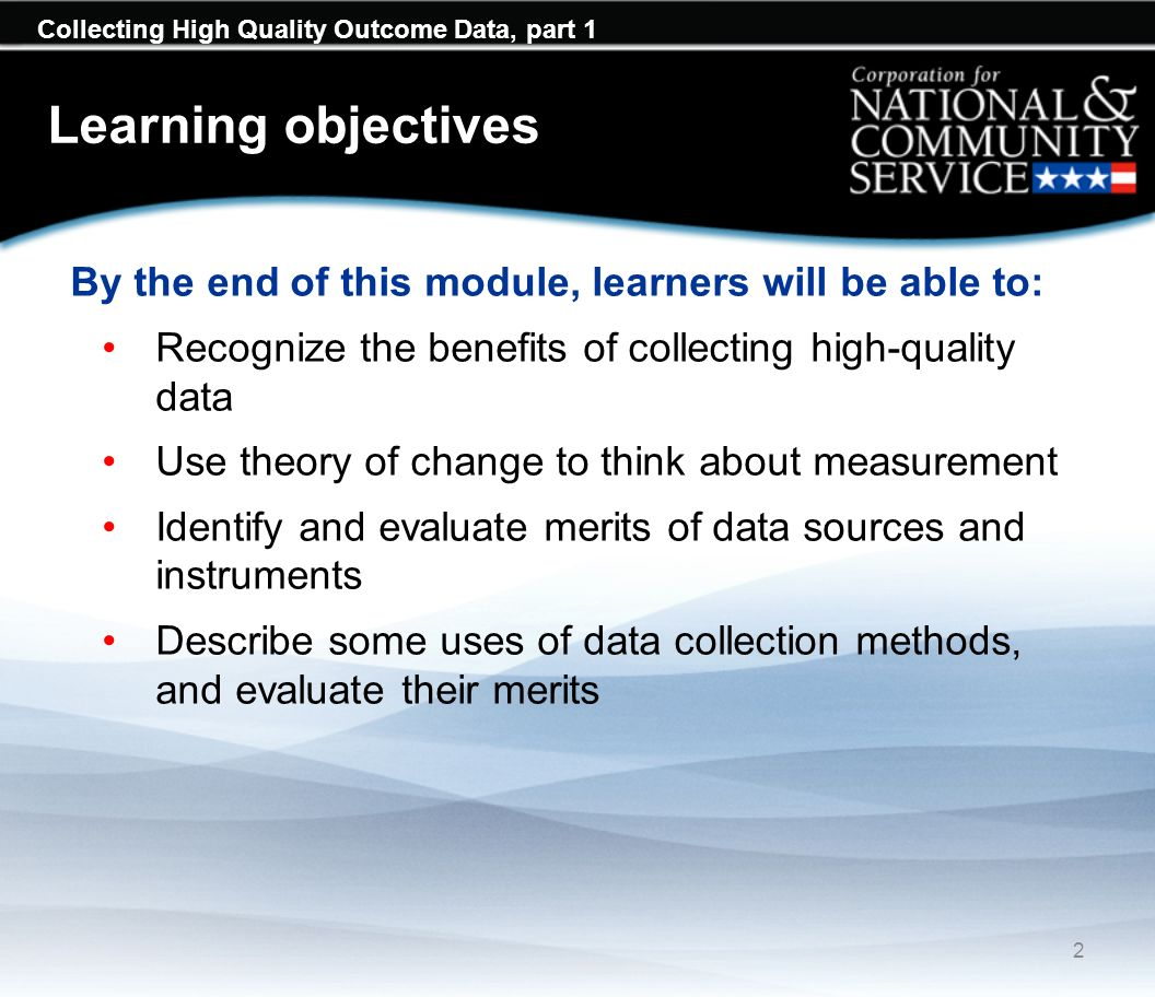 Learning objectives By the end of this module, learners will be able to: Recognize the benefits of collecting high-quality data Use theory of change to think about measurement Identify and evaluate merits of data sources and instruments Describe some uses of data collection methods, and evaluate their merits 2