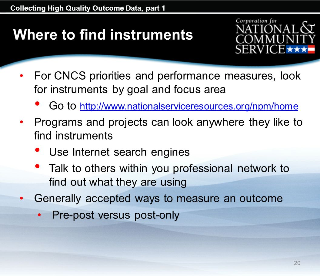 Collecting High Quality Outcome Data, part 1 Where to find instruments For CNCS priorities and performance measures, look for instruments by goal and focus area Go to http://www.nationalserviceresources.org/npm/home http://www.nationalserviceresources.org/npm/home Programs and projects can look anywhere they like to find instruments Use Internet search engines Talk to others within you professional network to find out what they are using Generally accepted ways to measure an outcome Pre-post versus post-only 20