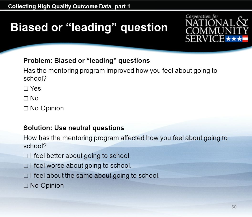 Collecting High Quality Outcome Data, part 1 Biased or leading question 30 Problem: Biased or leading questions Has the mentoring program improved how you feel about going to school.