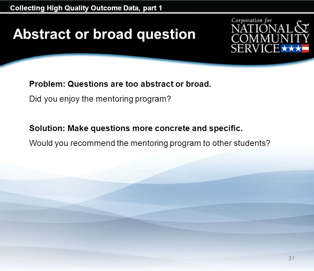 Collecting High Quality Outcome Data, part 1 Abstract or broad question 31 Problem: Questions are too abstract or broad.