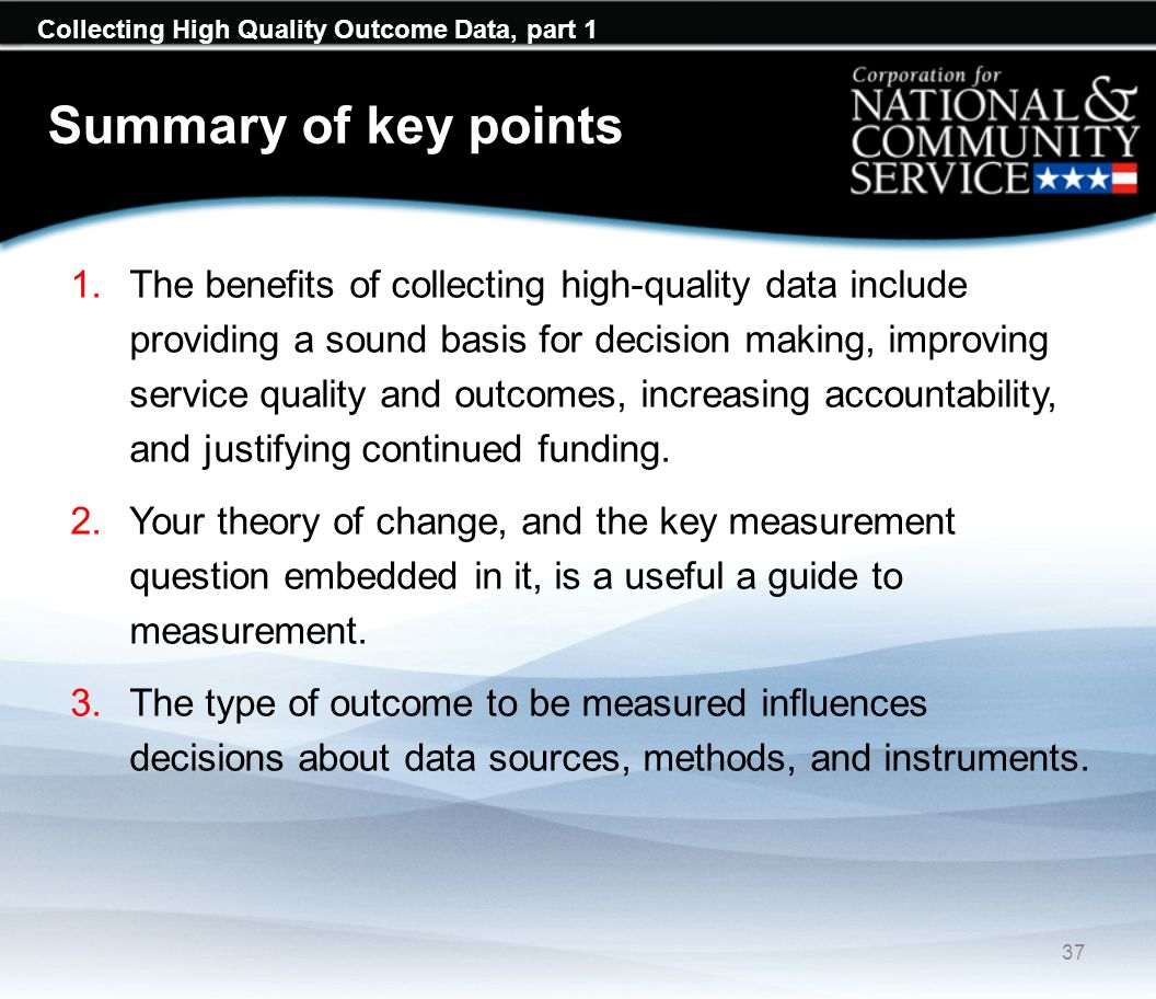Collecting High Quality Outcome Data, part 1 Summary of key points 1.The benefits of collecting high-quality data include providing a sound basis for decision making, improving service quality and outcomes, increasing accountability, and justifying continued funding.
