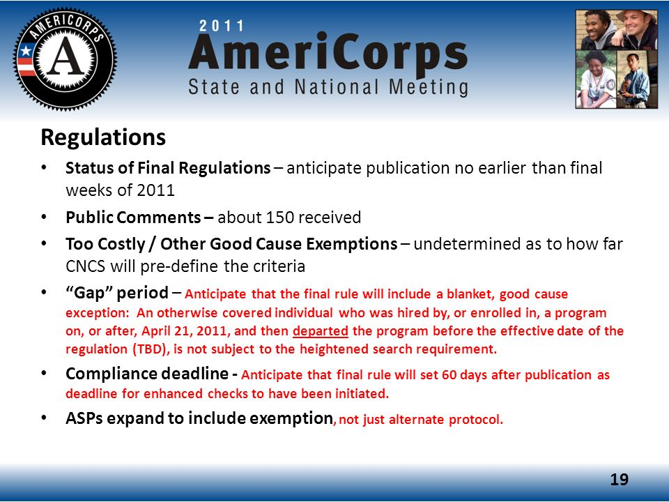 Regulations Status of Final Regulations – anticipate publication no earlier than final weeks of 2011 Public Comments – about 150 received Too Costly / Other Good Cause Exemptions – undetermined as to how far CNCS will pre-define the criteria Gap period – Anticipate that the final rule will include a blanket, good cause exception: An otherwise covered individual who was hired by, or enrolled in, a program on, or after, April 21, 2011, and then departed the program before the effective date of the regulation (TBD), is not subject to the heightened search requirement.