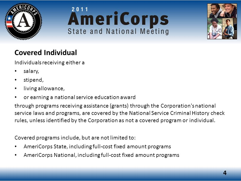 Covered Individual Individuals receiving either a salary, stipend, living allowance, or earning a national service education award through programs receiving assistance (grants) through the Corporation s national service laws and programs, are covered by the National Service Criminal History check rules, unless identified by the Corporation as not a covered program or individual.
