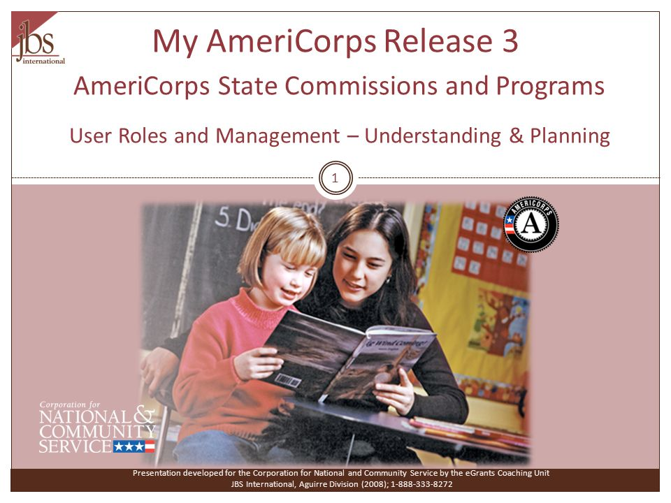 My AmeriCorps Release 3 AmeriCorps State Commissions and Programs User Roles and Management – Understanding & Planning Presentation developed for the Corporation for National and Community Service by the eGrants Coaching Unit JBS International, Aguirre Division (2008); 1-888-333-8272 1