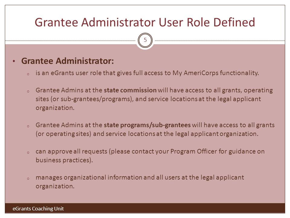 Grantee Administrator User Role Defined Grantee Administrator: o is an eGrants user role that gives full access to My AmeriCorps functionality.