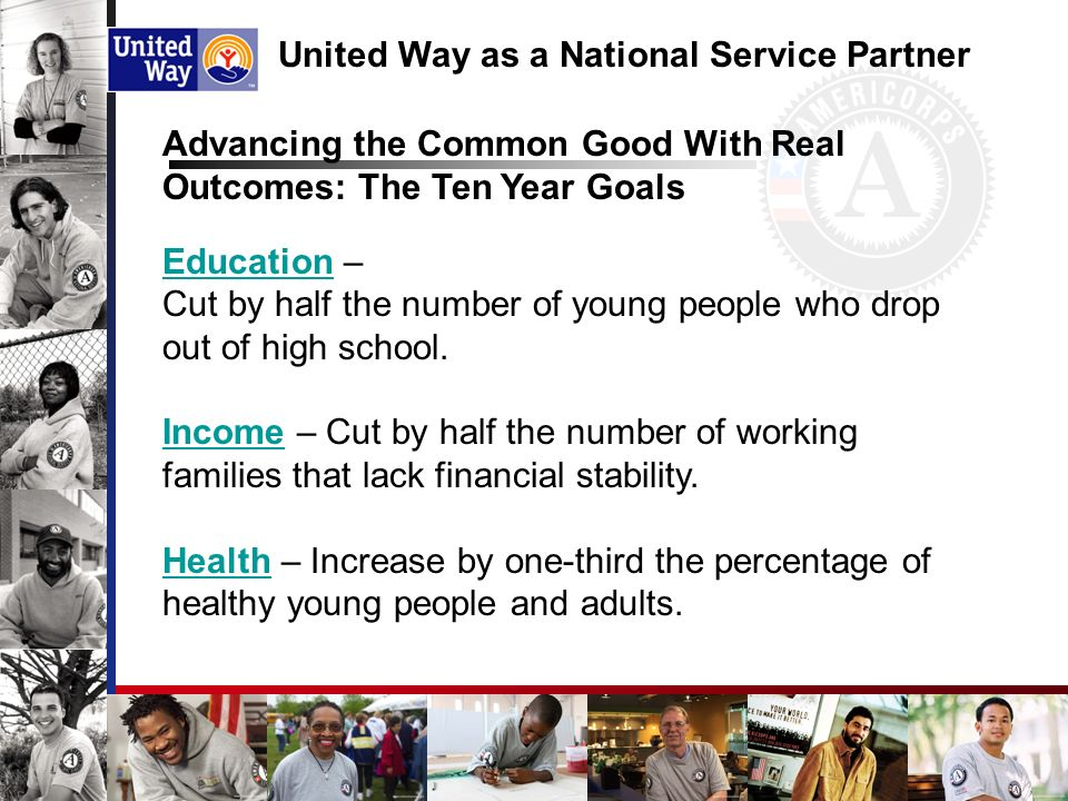 United Way as a National Service Partner Advancing the Common Good With Real Outcomes: The Ten Year Goals EducationEducation – Cut by half the number of young people who drop out of high school.