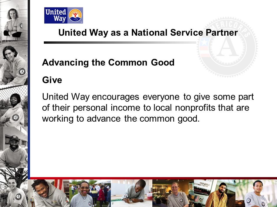 United Way as a National Service Partner Advancing the Common Good Give United Way encourages everyone to give some part of their personal income to local nonprofits that are working to advance the common good.