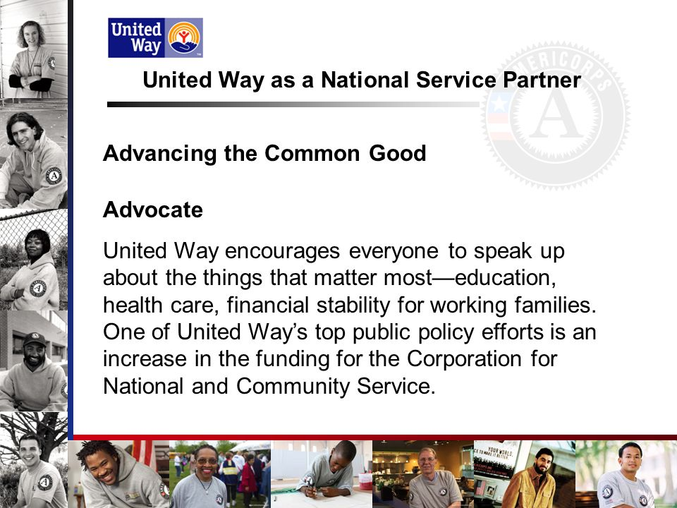 United Way as a National Service Partner Advancing the Common Good Advocate United Way encourages everyone to speak up about the things that matter mosteducation, health care, financial stability for working families.