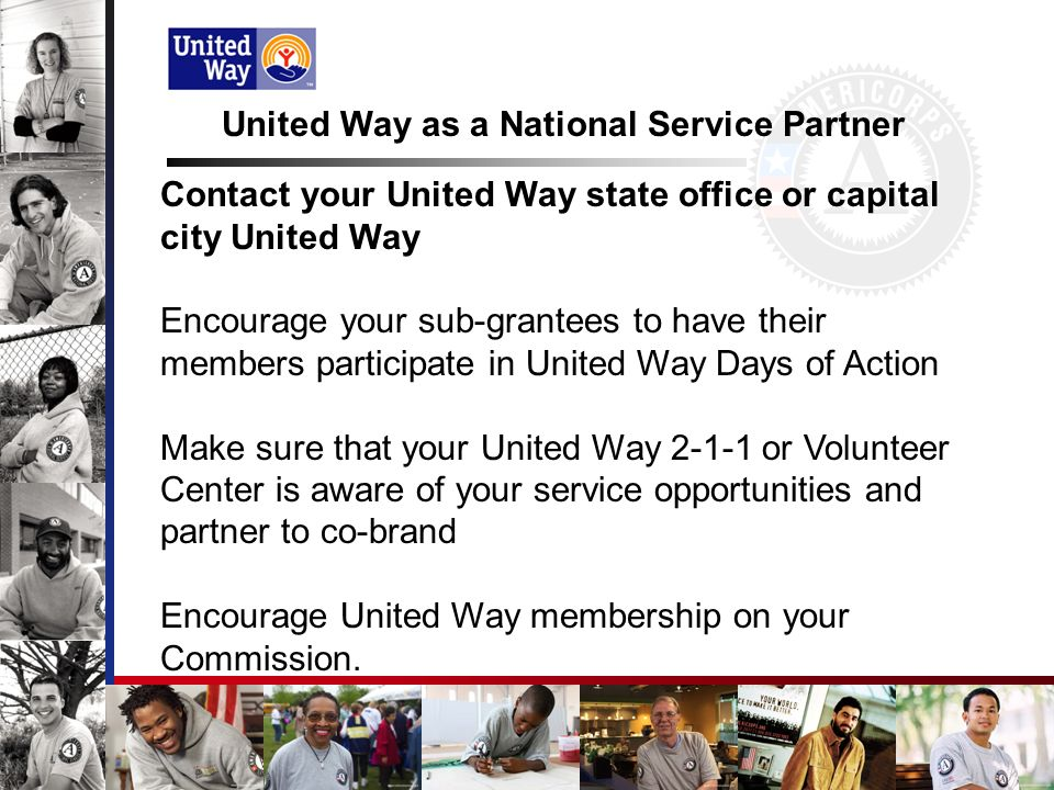 United Way as a National Service Partner Contact your United Way state office or capital city United Way Encourage your sub-grantees to have their members participate in United Way Days of Action Make sure that your United Way 2-1-1 or Volunteer Center is aware of your service opportunities and partner to co-brand Encourage United Way membership on your Commission.