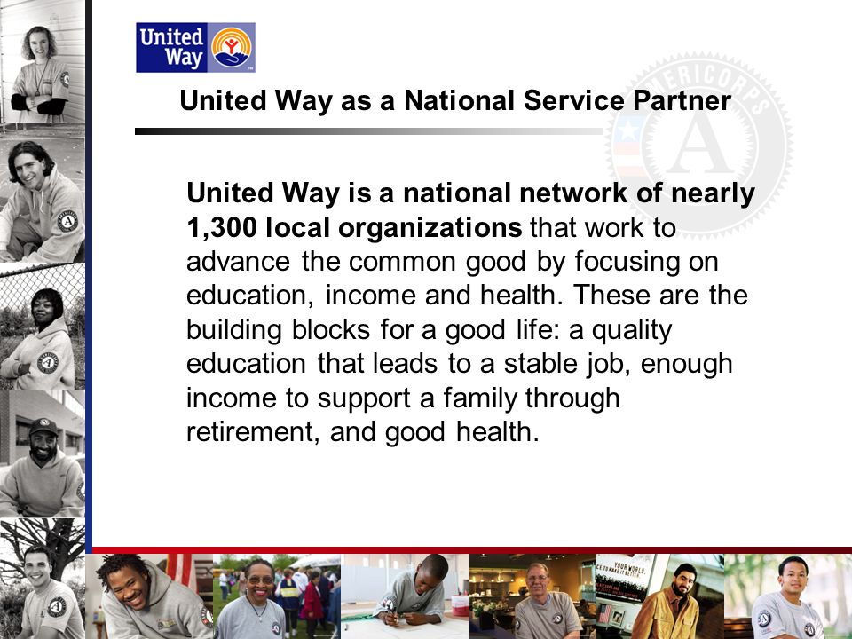 United Way as a National Service Partner United Way is a national network of nearly 1,300 local organizations that work to advance the common good by focusing on education, income and health.
