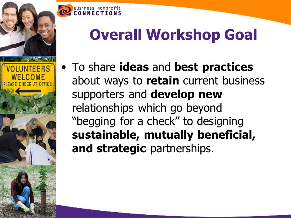 Overall Workshop Goal To share ideas and best practices about ways to retain current business supporters and develop new relationships which go beyond