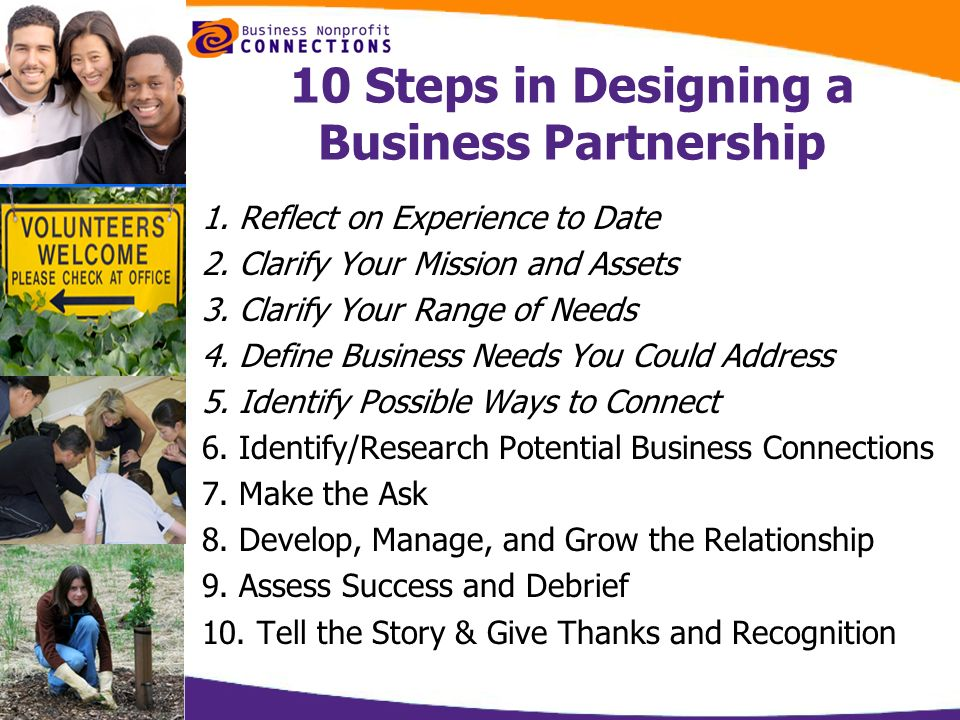 10 Steps in Designing a Business Partnership 1. Reflect on Experience to Date 2. Clarify Your Mission and Assets 3. Clarify Your Range of Needs 4. Def
