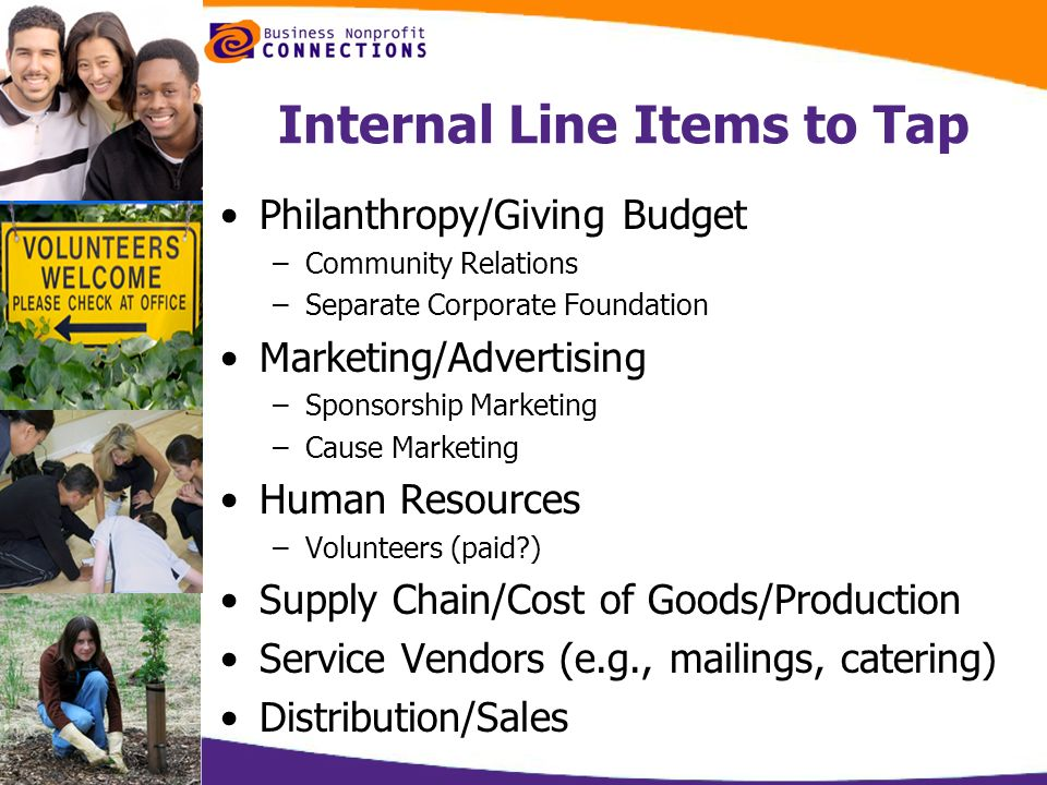 Internal Line Items to Tap Philanthropy/Giving Budget –Community Relations –Separate Corporate Foundation Marketing/Advertising –Sponsorship Marketing