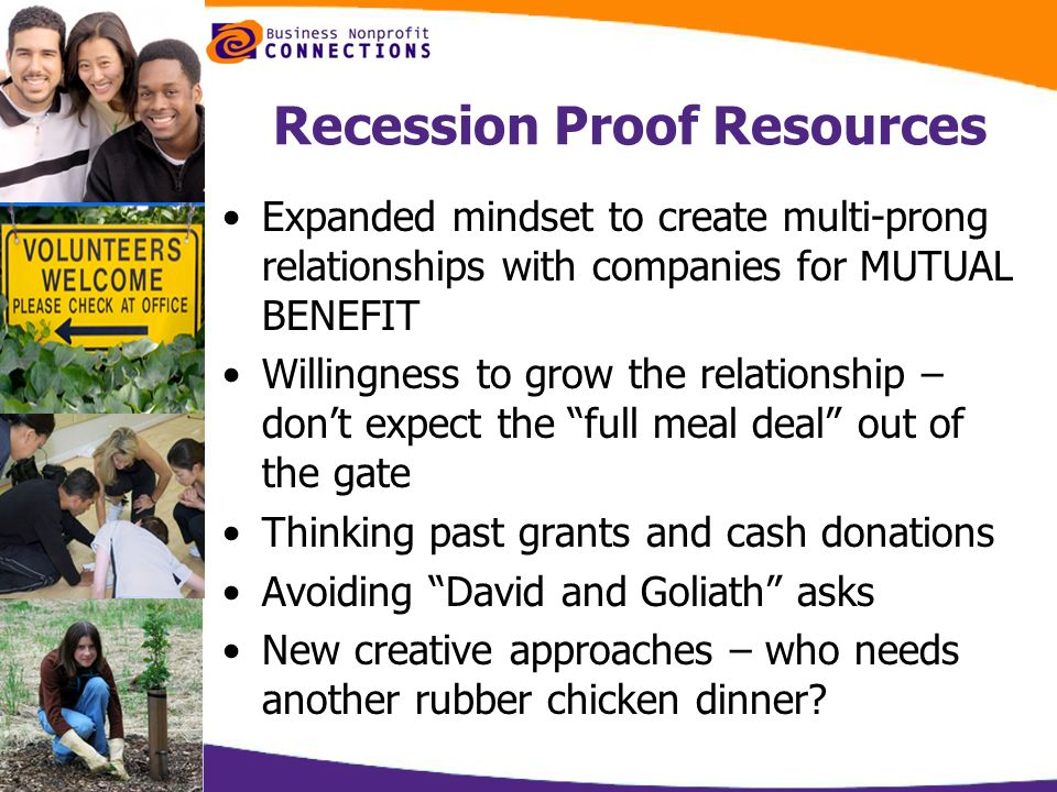 Recession Proof Resources Expanded mindset to create multi-prong relationships with companies for MUTUAL BENEFIT Willingness to grow the relationship