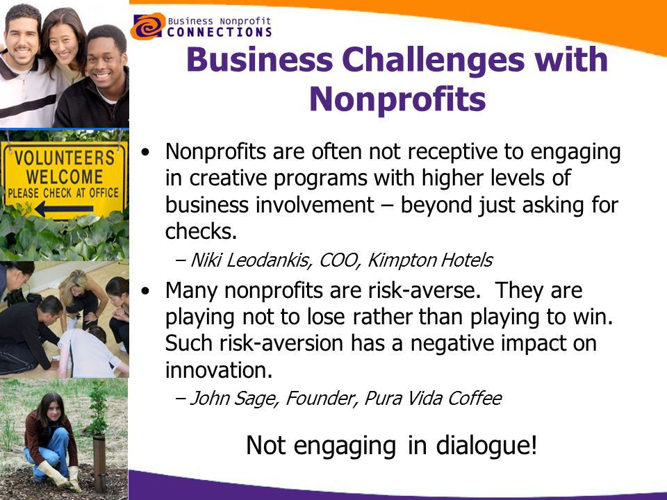 Business Challenges with Nonprofits Nonprofits are often not receptive to engaging in creative programs with higher levels of business involvement – b