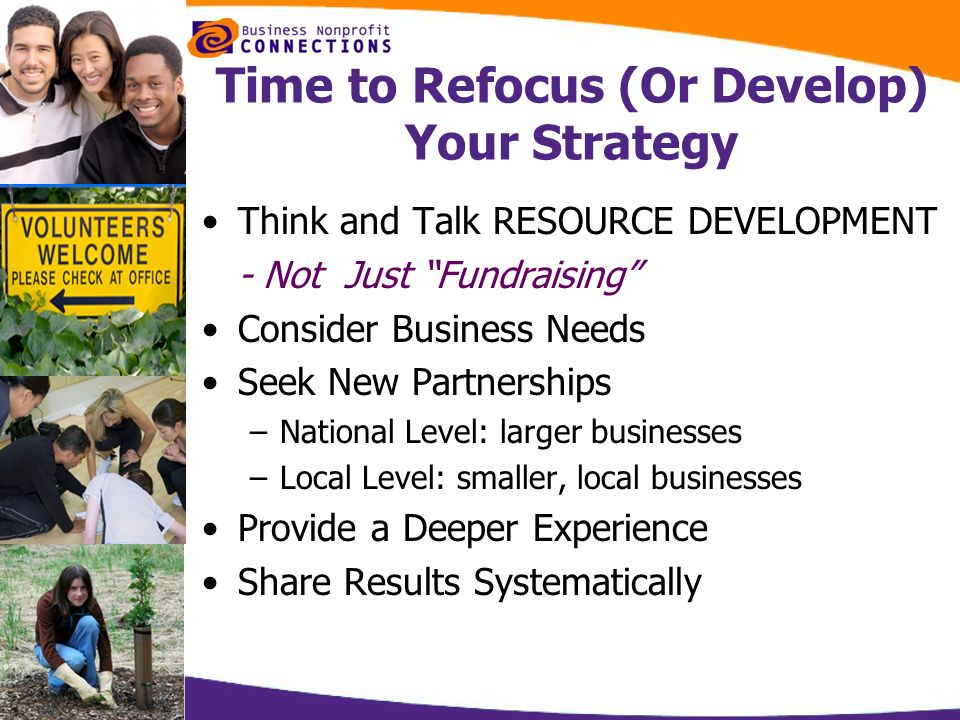 Time to Refocus (Or Develop) Your Strategy Think and Talk RESOURCE DEVELOPMENT - Not Just Fundraising Consider Business Needs Seek New Partnerships –N