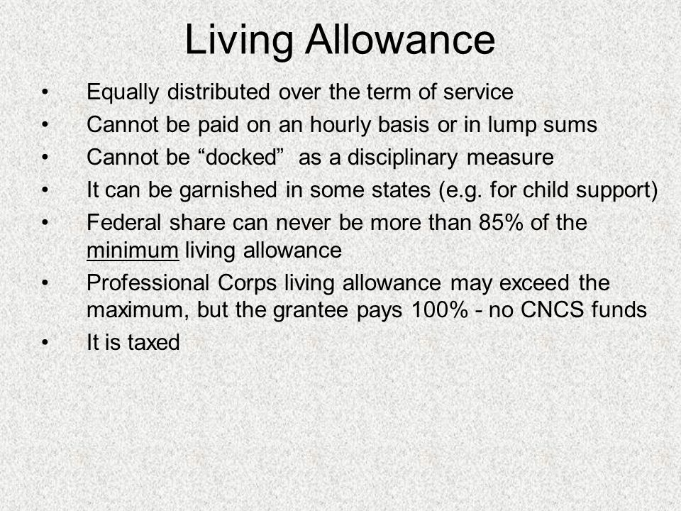 Living Allowance Equally distributed over the term of service Cannot be paid on an hourly basis or in lump sums Cannot be docked as a disciplinary measure It can be garnished in some states (e.g.