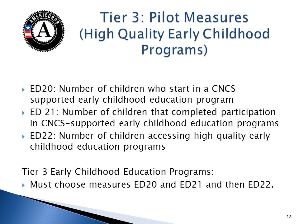 ED20: Number of children who start in a CNCS- supported early childhood education program ED 21: Number of children that completed participation in CNCS-supported early childhood education programs ED22: Number of children accessing high quality early childhood education programs Tier 3 Early Childhood Education Programs: Must choose measures ED20 and ED21 and then ED22.