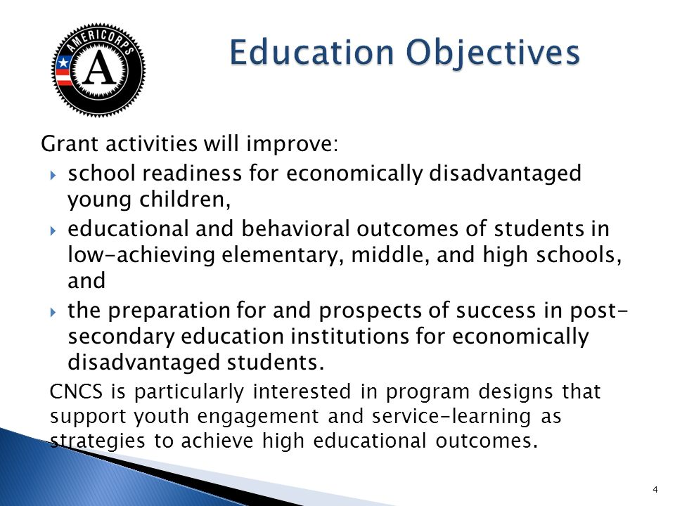 Grant activities will improve: school readiness for economically disadvantaged young children, educational and behavioral outcomes of students in low-achieving elementary, middle, and high schools, and the preparation for and prospects of success in post- secondary education institutions for economically disadvantaged students.