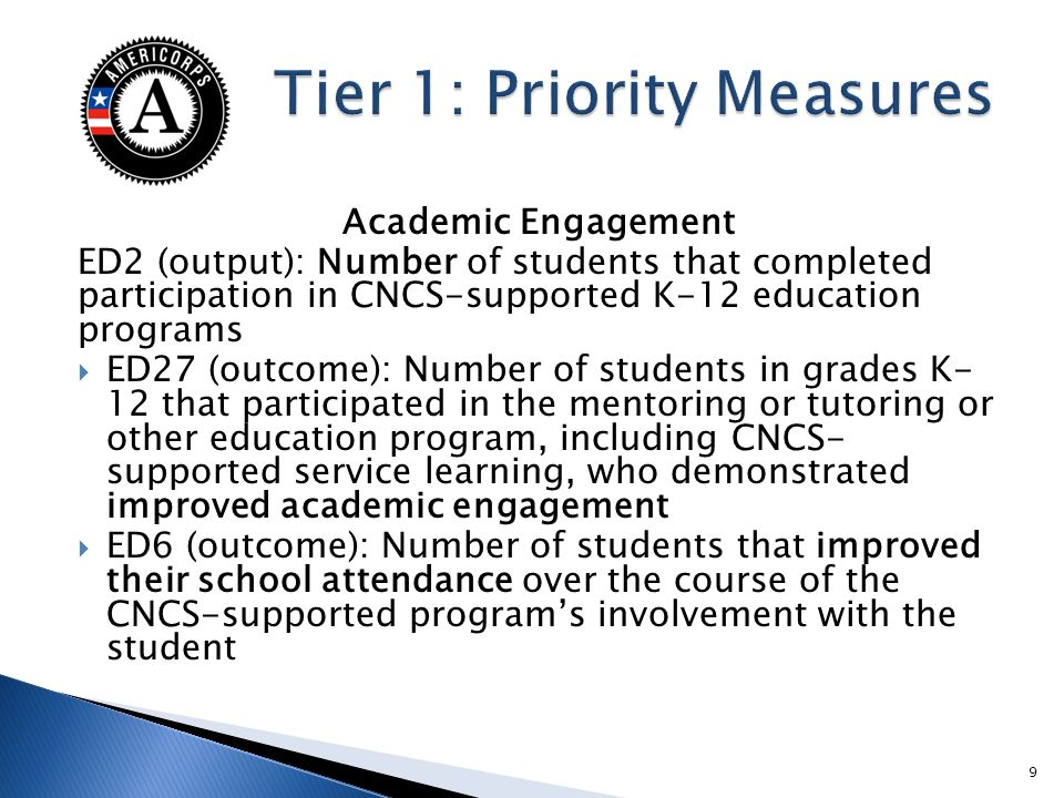 Academic Engagement ED2 (output): Number of students that completed participation in CNCS-supported K-12 education programs ED27 (outcome): Number of students in grades K- 12 that participated in the mentoring or tutoring or other education program, including CNCS- supported service learning, who demonstrated improved academic engagement ED6 (outcome): Number of students that improved their school attendance over the course of the CNCS-supported programs involvement with the student 9
