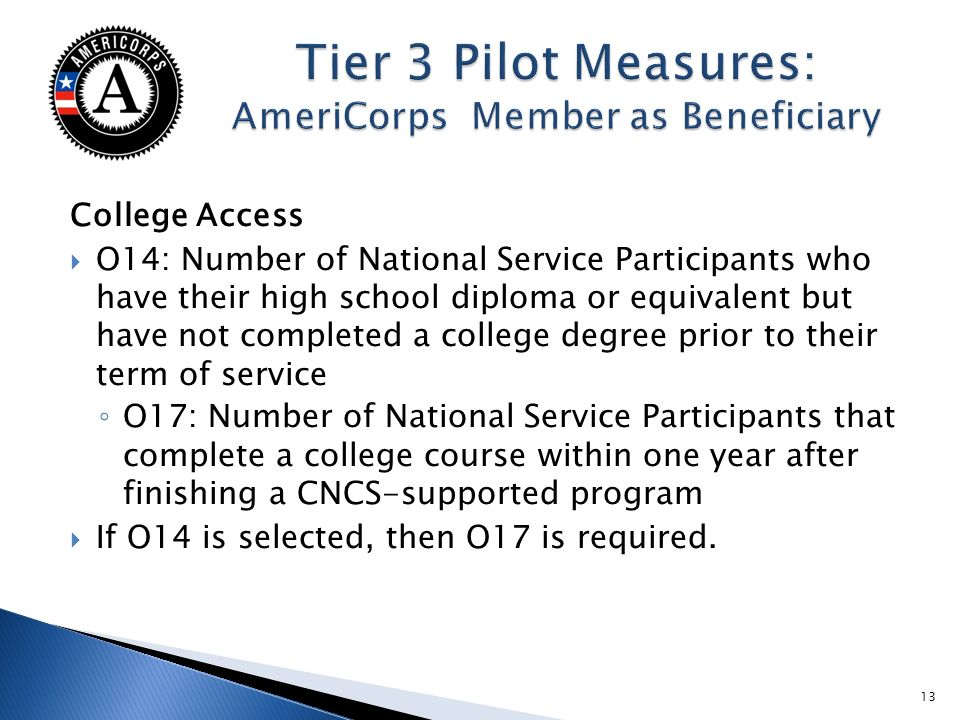 College Access O14: Number of National Service Participants who have their high school diploma or equivalent but have not completed a college degree prior to their term of service O17: Number of National Service Participants that complete a college course within one year after finishing a CNCS-supported program If O14 is selected, then O17 is required.