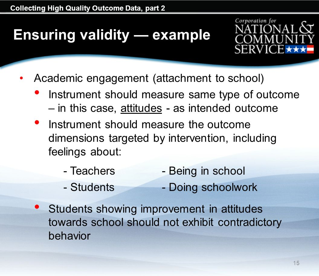Collecting High Quality Outcome Data, part 2 Ensuring validity example Academic engagement (attachment to school) Instrument should measure same type