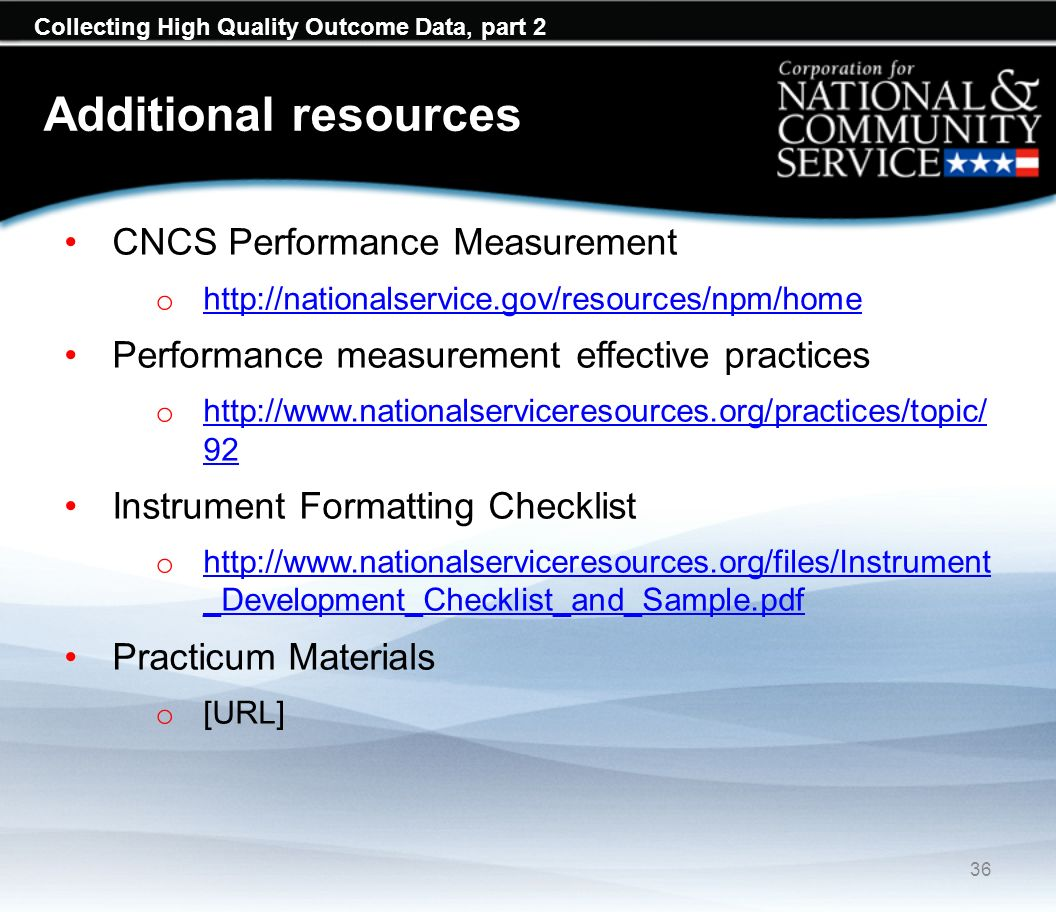 Collecting High Quality Outcome Data, part 2 Additional resources CNCS Performance Measurement o http://nationalservice.gov/resources/npm/home http://