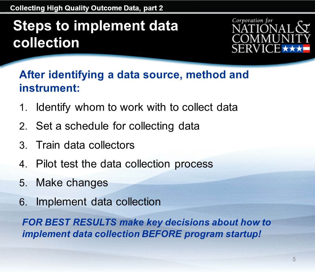 Collecting High Quality Outcome Data, part 2 Steps to implement data collection After identifying a data source, method and instrument: 1. Identify wh
