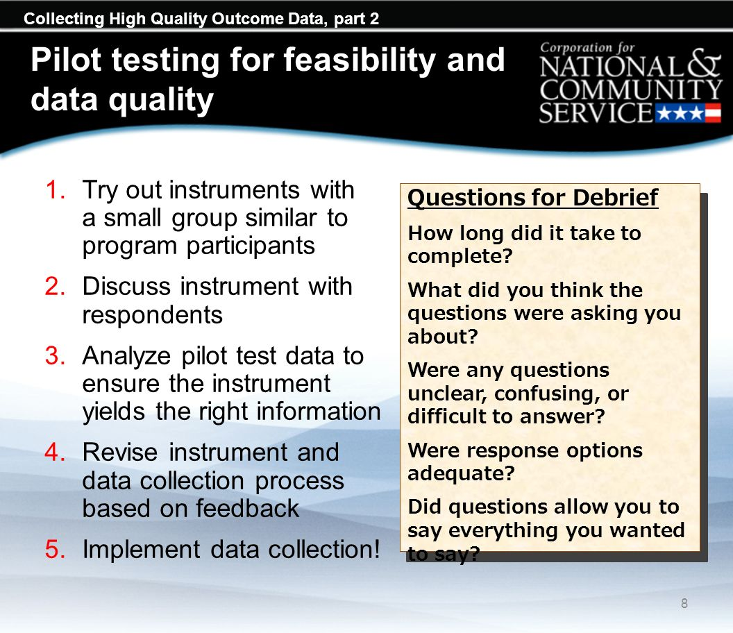 Collecting High Quality Outcome Data, part 2 Pilot testing for feasibility and data quality 1.Try out instruments with a small group similar to progra