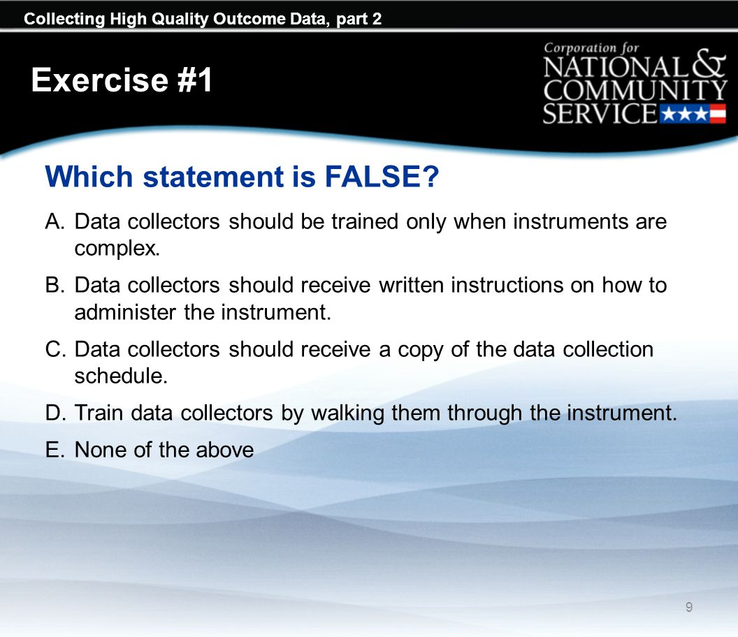 Collecting High Quality Outcome Data, part 2 Exercise #5 Bias can be minimized by doing all of the following except: A.Getting data from as many respondents as possible B.Sampling program participants C.Using neutral language in questions D.Pilot testing instruments E.Reducing attrition of program participants F.Following up with non-responders 20