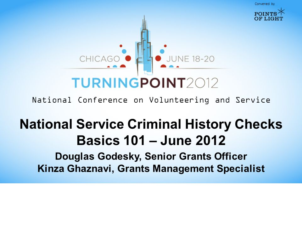 Convened by National Conference on Volunteering and Service National Service Criminal History Checks Basics 101 – June 2012 Douglas Godesky, Senior Grants Officer Kinza Ghaznavi, Grants Management Specialist