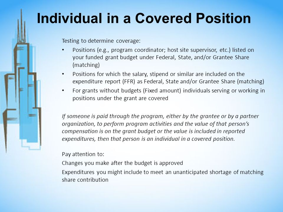 Individual in a Covered Position Testing to determine coverage: Positions (e.g., program coordinator; host site supervisor, etc.) listed on your funded grant budget under Federal, State, and/or Grantee Share (matching) Positions for which the salary, stipend or similar are included on the expenditure report (FFR) as Federal, State and/or Grantee Share (matching) For grants without budgets (Fixed amount) individuals serving or working in positions under the grant are covered If someone is paid through the program, either by the grantee or by a partner organization, to perform program activities and the value of that persons compensation is on the grant budget or the value is included in reported expenditures, then that person is an individual in a covered position.