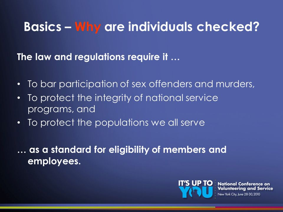 Basics – Why are individuals checked? The law and regulations require it … To bar participation of sex offenders and murders, To protect the integrity