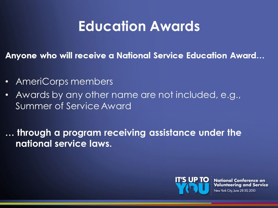 Education Awards Anyone who will receive a National Service Education Award… AmeriCorps members Awards by any other name are not included, e.g., Summe