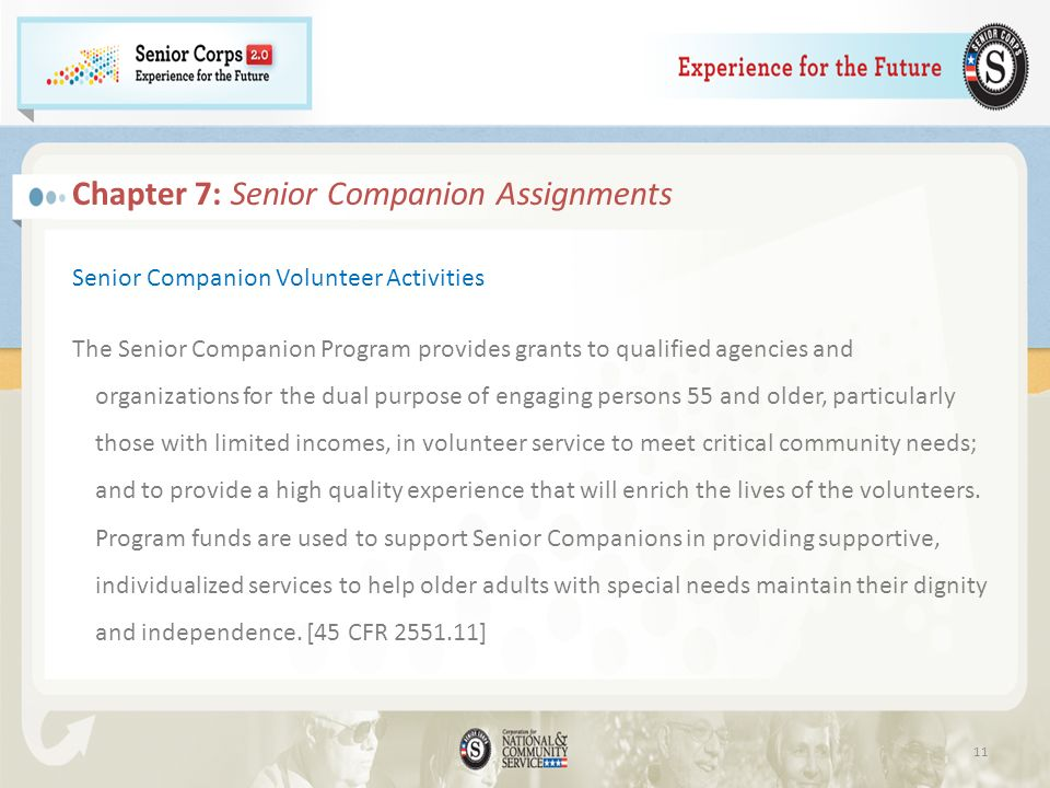 Senior Companion Volunteer Activities The Senior Companion Program provides grants to qualified agencies and organizations for the dual purpose of engaging persons 55 and older, particularly those with limited incomes, in volunteer service to meet critical community needs; and to provide a high quality experience that will enrich the lives of the volunteers.