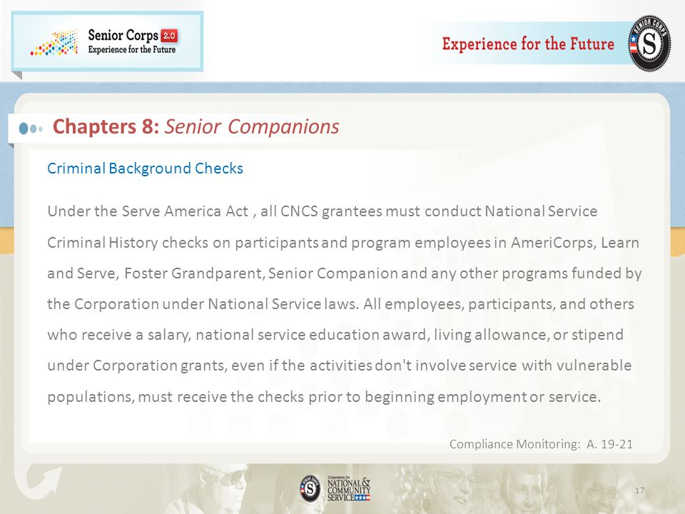 Criminal Background Checks Under the Serve America Act, all CNCS grantees must conduct National Service Criminal History checks on participants and program employees in AmeriCorps, Learn and Serve, Foster Grandparent, Senior Companion and any other programs funded by the Corporation under National Service laws.