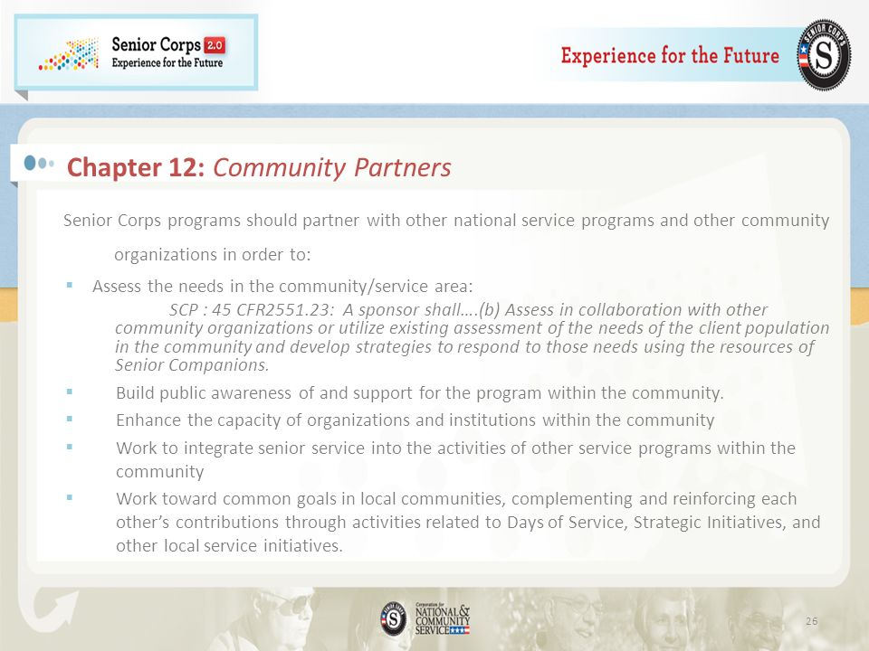 Chapter 12: Community Partners Senior Corps programs should partner with other national service programs and other community organizations in order to: Assess the needs in the community/service area: SCP : 45 CFR2551.23: A sponsor shall….(b) Assess in collaboration with other community organizations or utilize existing assessment of the needs of the client population in the community and develop strategies to respond to those needs using the resources of Senior Companions.