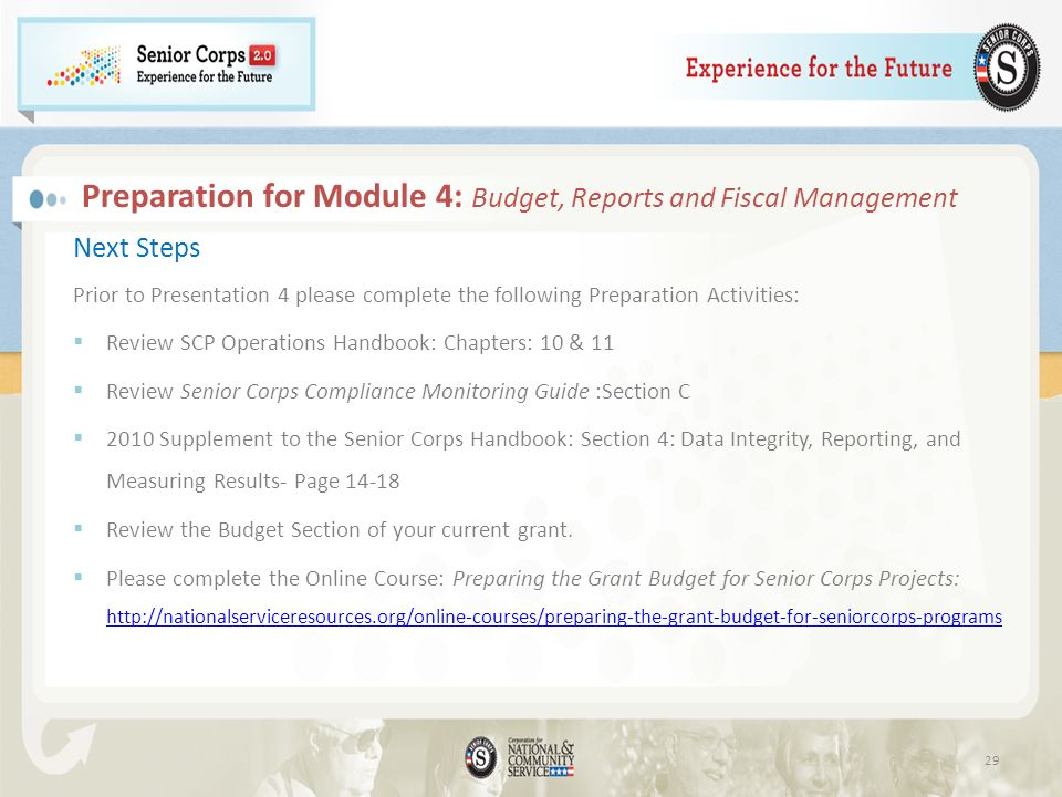 Preparation for Module 4: Budget, Reports and Fiscal Management Next Steps Prior to Presentation 4 please complete the following Preparation Activities: Review SCP Operations Handbook: Chapters: 10 & 11 Review Senior Corps Compliance Monitoring Guide :Section C 2010 Supplement to the Senior Corps Handbook: Section 4: Data Integrity, Reporting, and Measuring Results- Page 14-18 Review the Budget Section of your current grant.