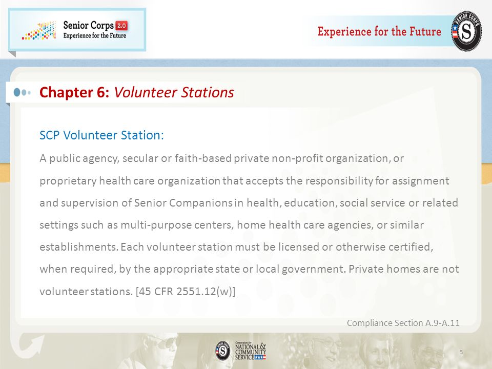 5 Chapter 6: Volunteer Stations SCP Volunteer Station: A public agency, secular or faith-based private non-profit organization, or proprietary health care organization that accepts the responsibility for assignment and supervision of Senior Companions in health, education, social service or related settings such as multi-purpose centers, home health care agencies, or similar establishments.
