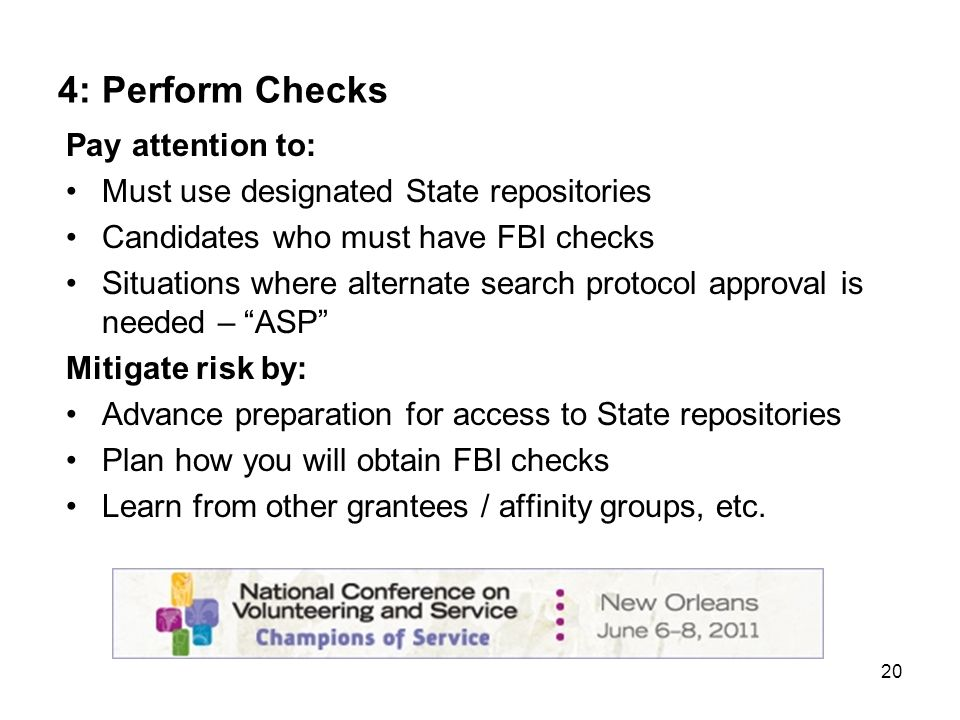 20 4: Perform Checks Pay attention to: Must use designated State repositories Candidates who must have FBI checks Situations where alternate search protocol approval is needed – ASP Mitigate risk by: Advance preparation for access to State repositories Plan how you will obtain FBI checks Learn from other grantees / affinity groups, etc.