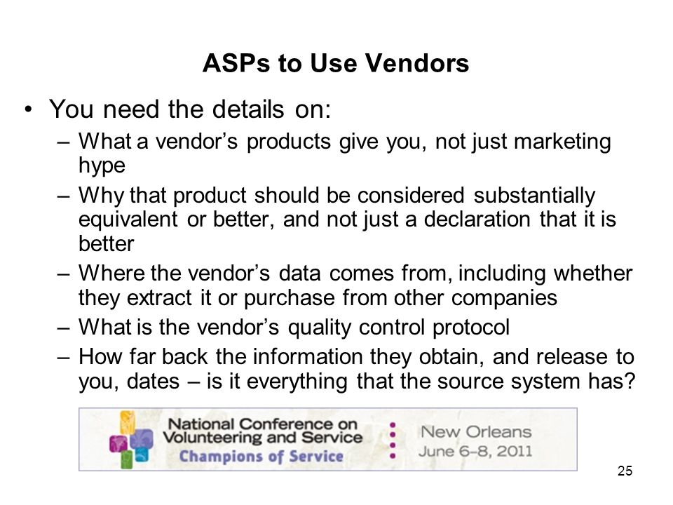 25 ASPs to Use Vendors You need the details on: –What a vendors products give you, not just marketing hype –Why that product should be considered substantially equivalent or better, and not just a declaration that it is better –Where the vendors data comes from, including whether they extract it or purchase from other companies –What is the vendors quality control protocol –How far back the information they obtain, and release to you, dates – is it everything that the source system has