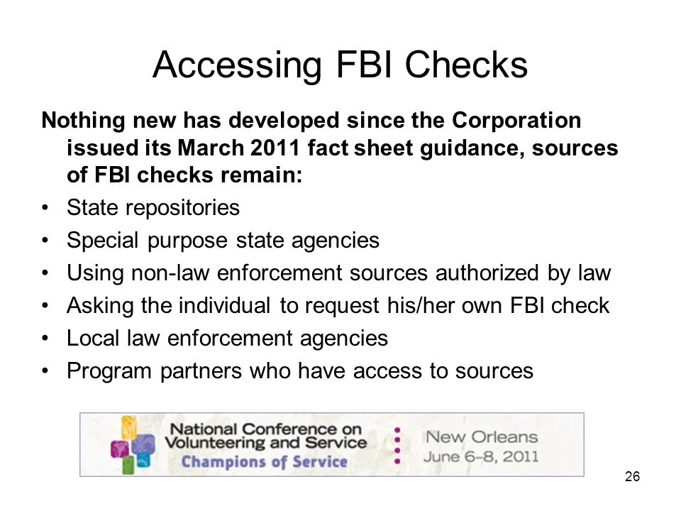 26 Accessing FBI Checks Nothing new has developed since the Corporation issued its March 2011 fact sheet guidance, sources of FBI checks remain: State repositories Special purpose state agencies Using non-law enforcement sources authorized by law Asking the individual to request his/her own FBI check Local law enforcement agencies Program partners who have access to sources