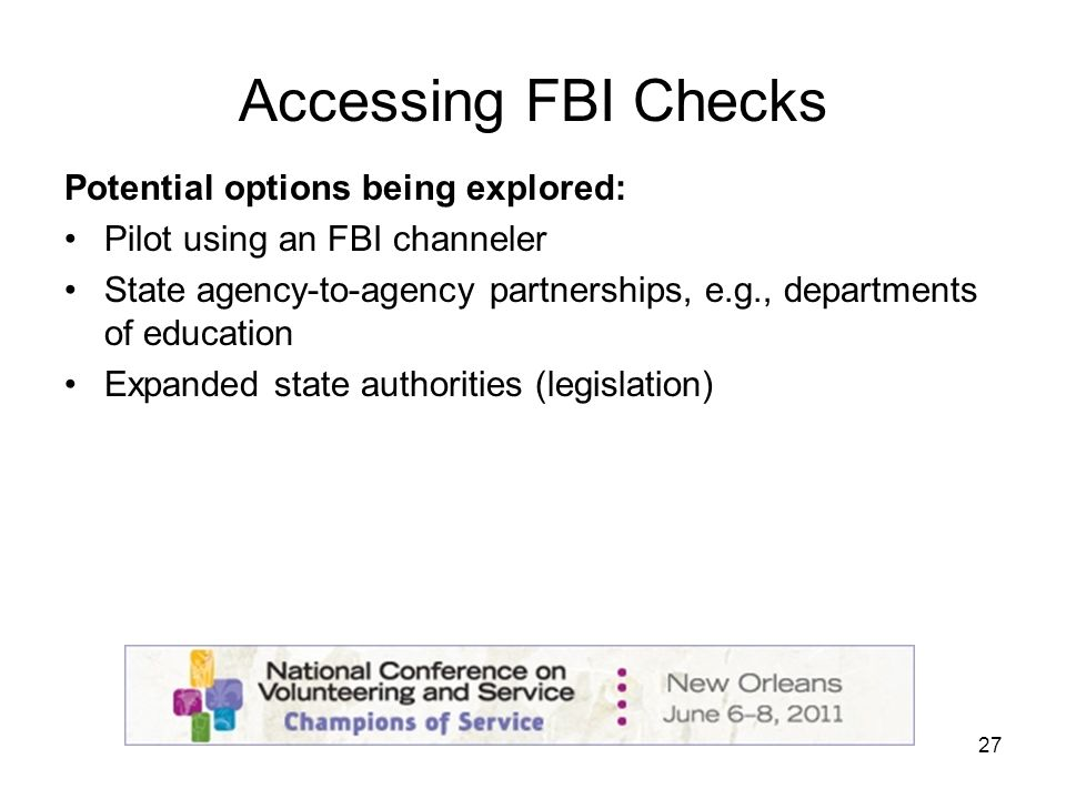 27 Accessing FBI Checks Potential options being explored: Pilot using an FBI channeler State agency-to-agency partnerships, e.g., departments of education Expanded state authorities (legislation)