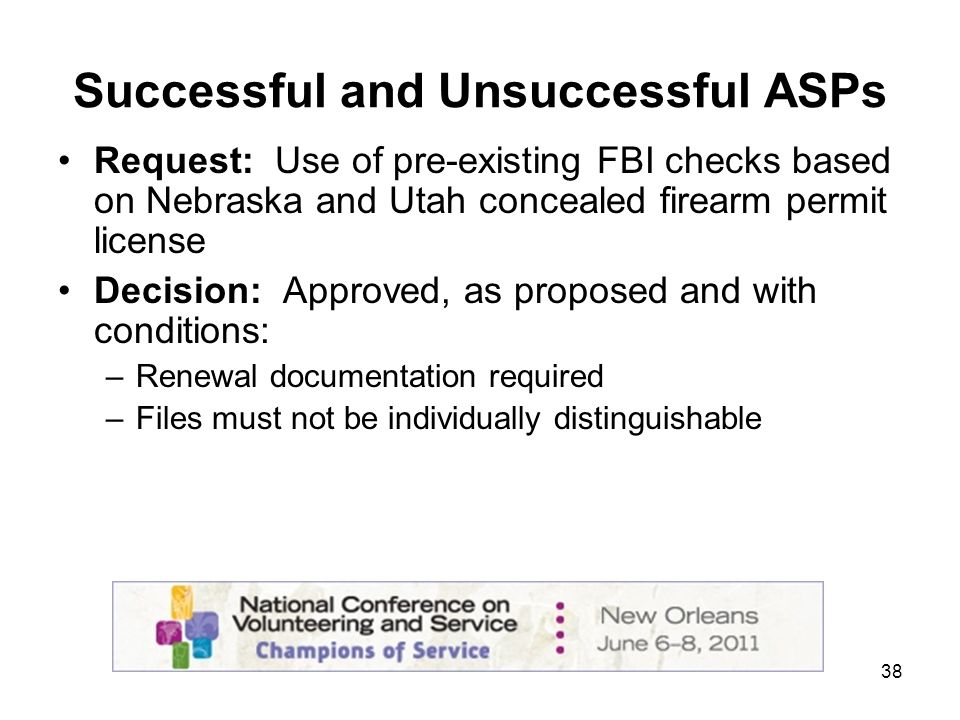 38 Successful and Unsuccessful ASPs Request: Use of pre-existing FBI checks based on Nebraska and Utah concealed firearm permit license Decision: Approved, as proposed and with conditions: –Renewal documentation required –Files must not be individually distinguishable