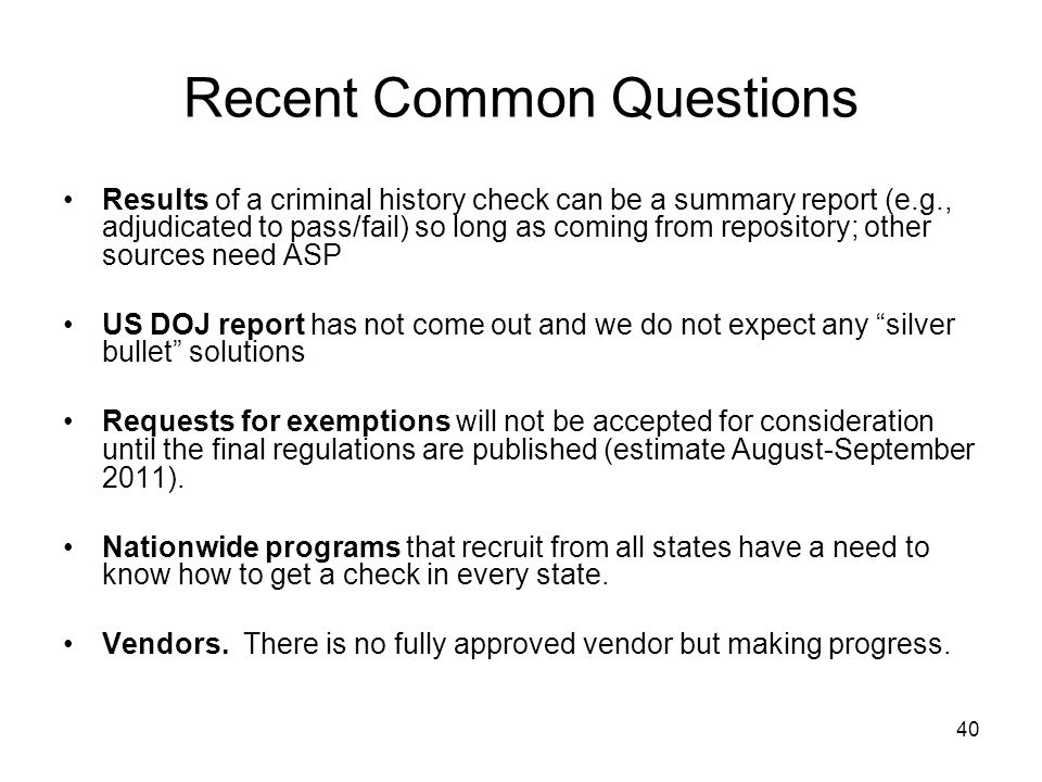 40 Recent Common Questions Results of a criminal history check can be a summary report (e.g., adjudicated to pass/fail) so long as coming from repository; other sources need ASP US DOJ report has not come out and we do not expect any silver bullet solutions Requests for exemptions will not be accepted for consideration until the final regulations are published (estimate August-September 2011).
