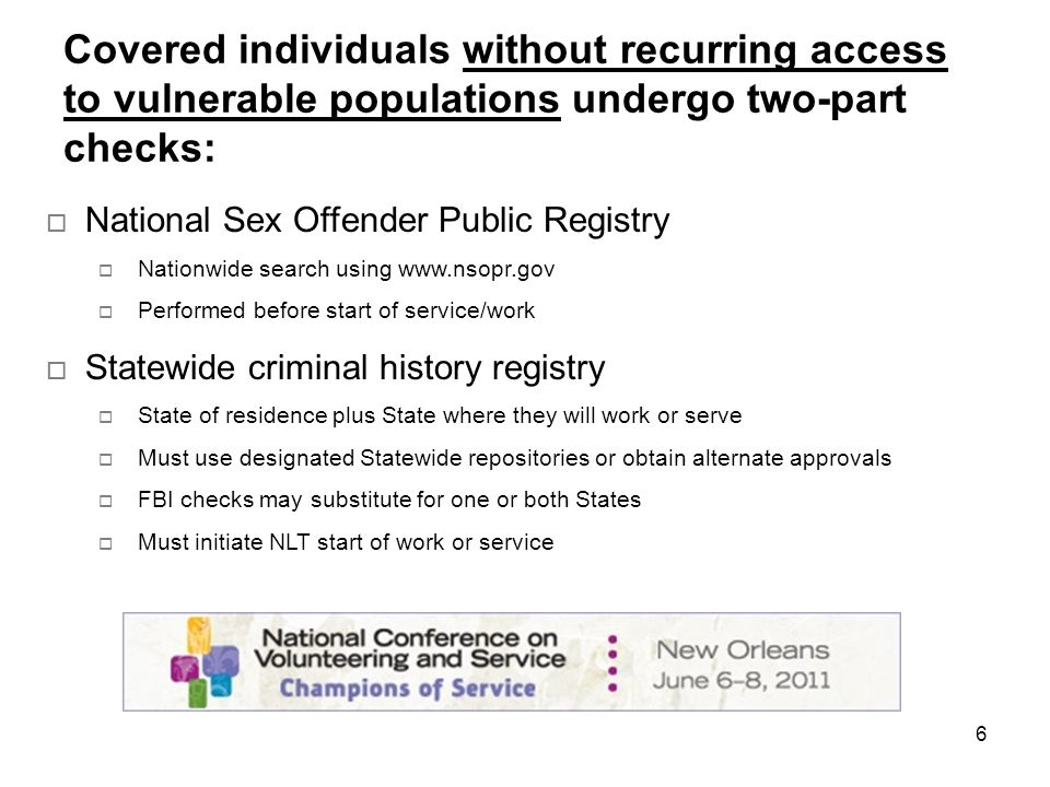 6 Covered individuals without recurring access to vulnerable populations undergo two-part checks: National Sex Offender Public Registry Nationwide search using www.nsopr.gov Performed before start of service/work Statewide criminal history registry State of residence plus State where they will work or serve Must use designated Statewide repositories or obtain alternate approvals FBI checks may substitute for one or both States Must initiate NLT start of work or service