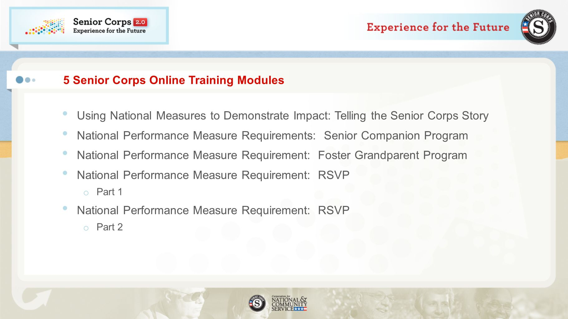 5 Senior Corps Online Training Modules Using National Measures to Demonstrate Impact: Telling the Senior Corps Story National Performance Measure Requirements: Senior Companion Program National Performance Measure Requirement: Foster Grandparent Program National Performance Measure Requirement: RSVP o Part 1 National Performance Measure Requirement: RSVP o Part 2