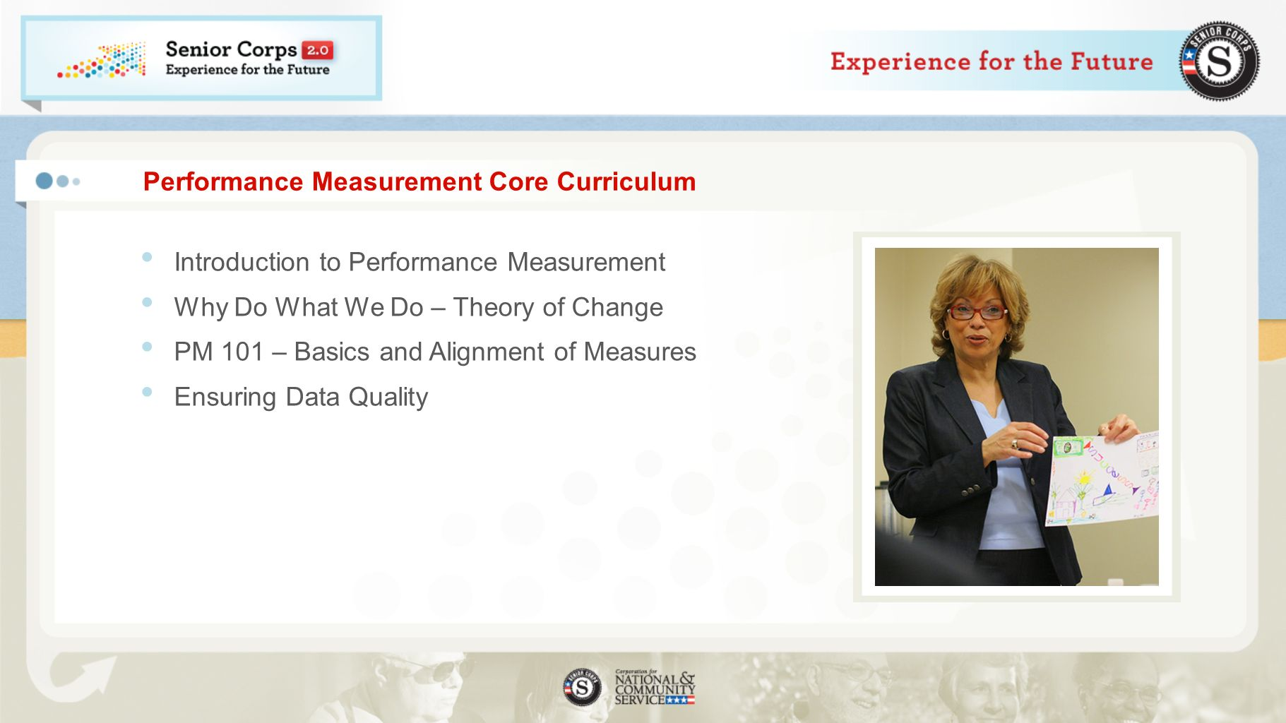 Performance Measurement Core Curriculum Introduction to Performance Measurement Why Do What We Do – Theory of Change PM 101 – Basics and Alignment of Measures Ensuring Data Quality